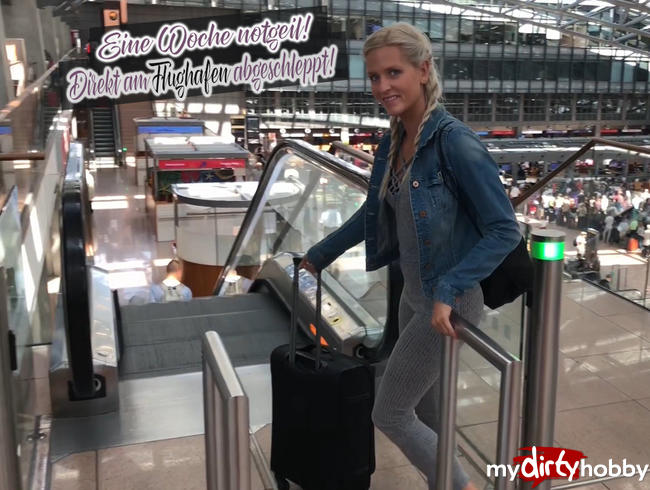 Eine Woche notgeil! Direkt am Flughafen abgeschleppt!